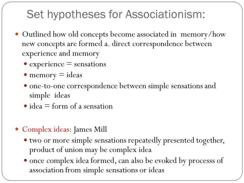 Set hypotheses for Associationism: Thomas Brown (1982): Secondary Principles of association: attempt to make Mills theory more complete length of time 2 sentences coexist determines strength of association liveliness or vividness of sensations also affects strength frequency of pairings recency of pairings freedom from other strong associations constitutional differences current emotional states momentary state of body individual prior habits
