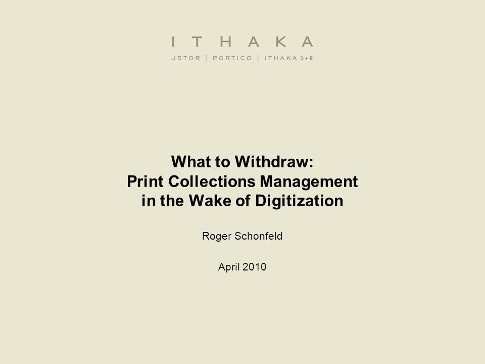 What to Withdraw: Print Collections Management in the Wake of Digitization Roger Schonfeld April 2010