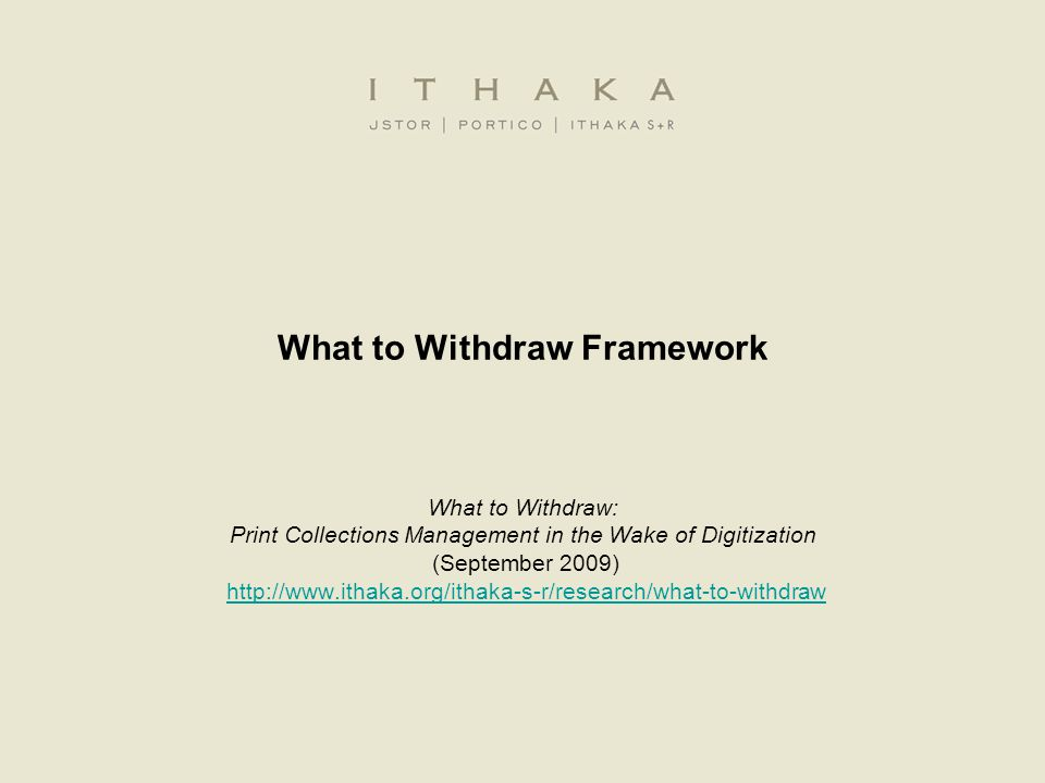 What to Withdraw Framework What to Withdraw: Print Collections Management in the Wake of Digitization (September 2009) http://www.ithaka.org/ithaka-s-