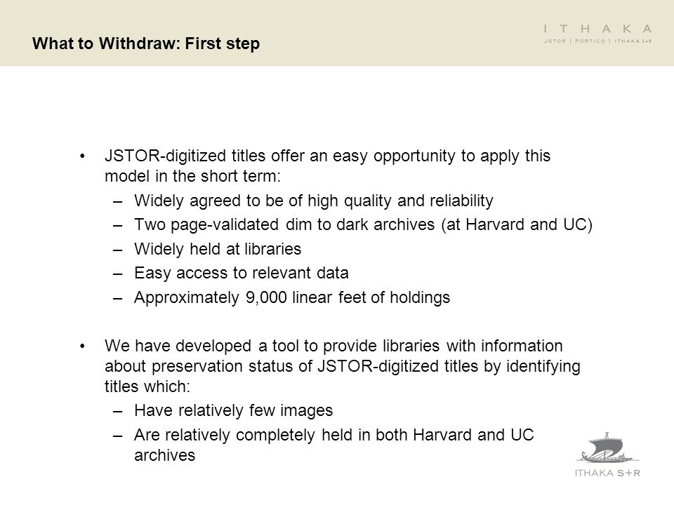 What to Withdraw: First step JSTOR-digitized titles offer an easy opportunity to apply this model in the short term: –Widely agreed to be of high qual