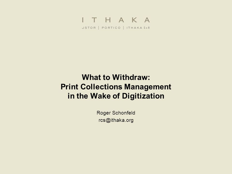 What to Withdraw: Print Collections Management in the Wake of Digitization Roger Schonfeld rcs@ithaka.org