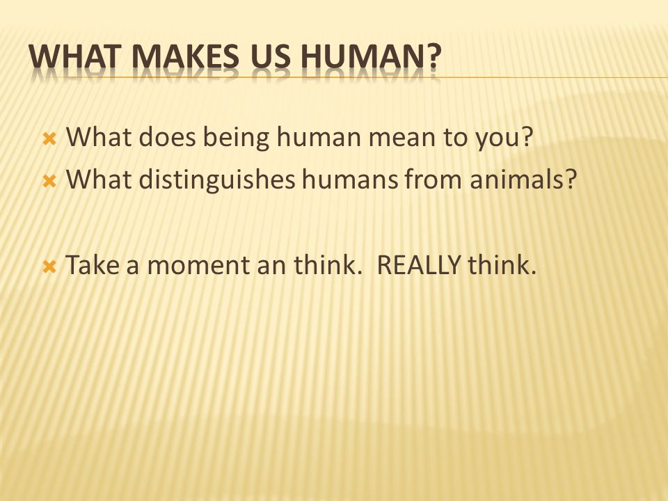  What does being human mean to you.  What distinguishes humans from animals.