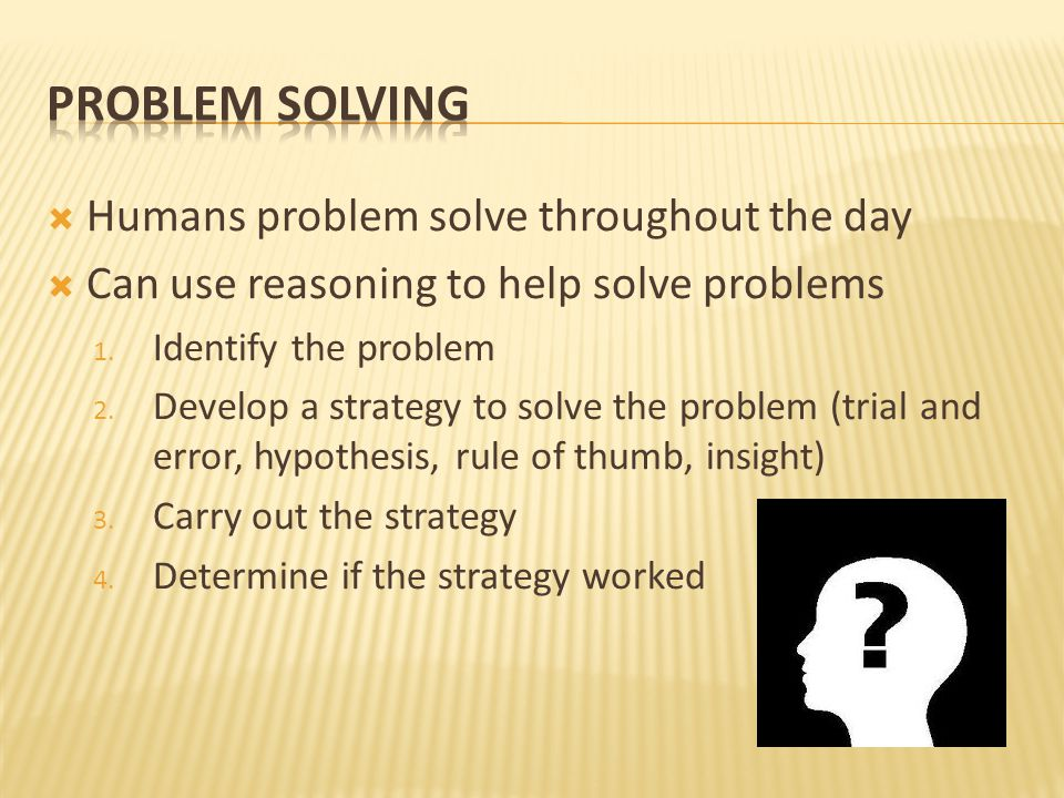  Humans problem solve throughout the day  Can use reasoning to help solve problems 1.