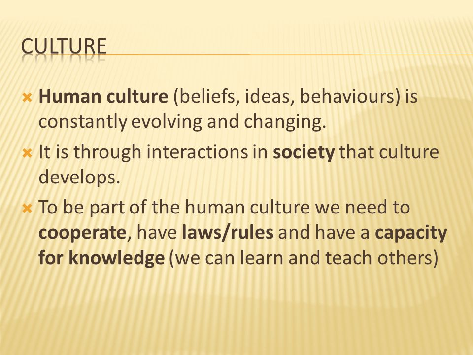  Human culture (beliefs, ideas, behaviours) is constantly evolving and changing.