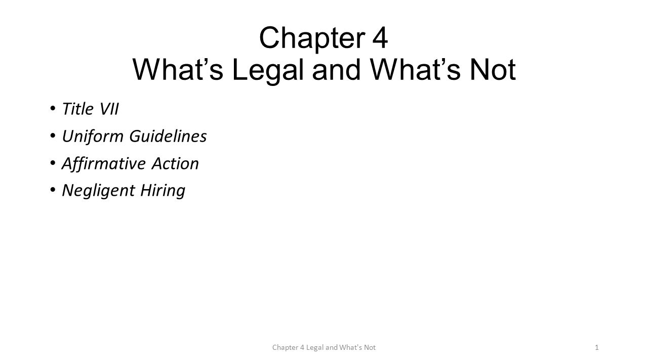 Chapter 4 What's Legal and What's Not Title VII Uniform Guidelines Affirmative Action Negligent Hiring Chapter 4 Legal and What s Not1