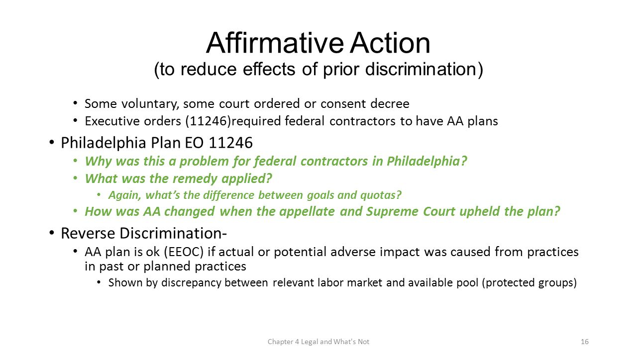Affirmative Action (to reduce effects of prior discrimination) Some voluntary, some court ordered or consent decree Executive orders (11246)required federal contractors to have AA plans Philadelphia Plan EO 11246 Why was this a problem for federal contractors in Philadelphia.