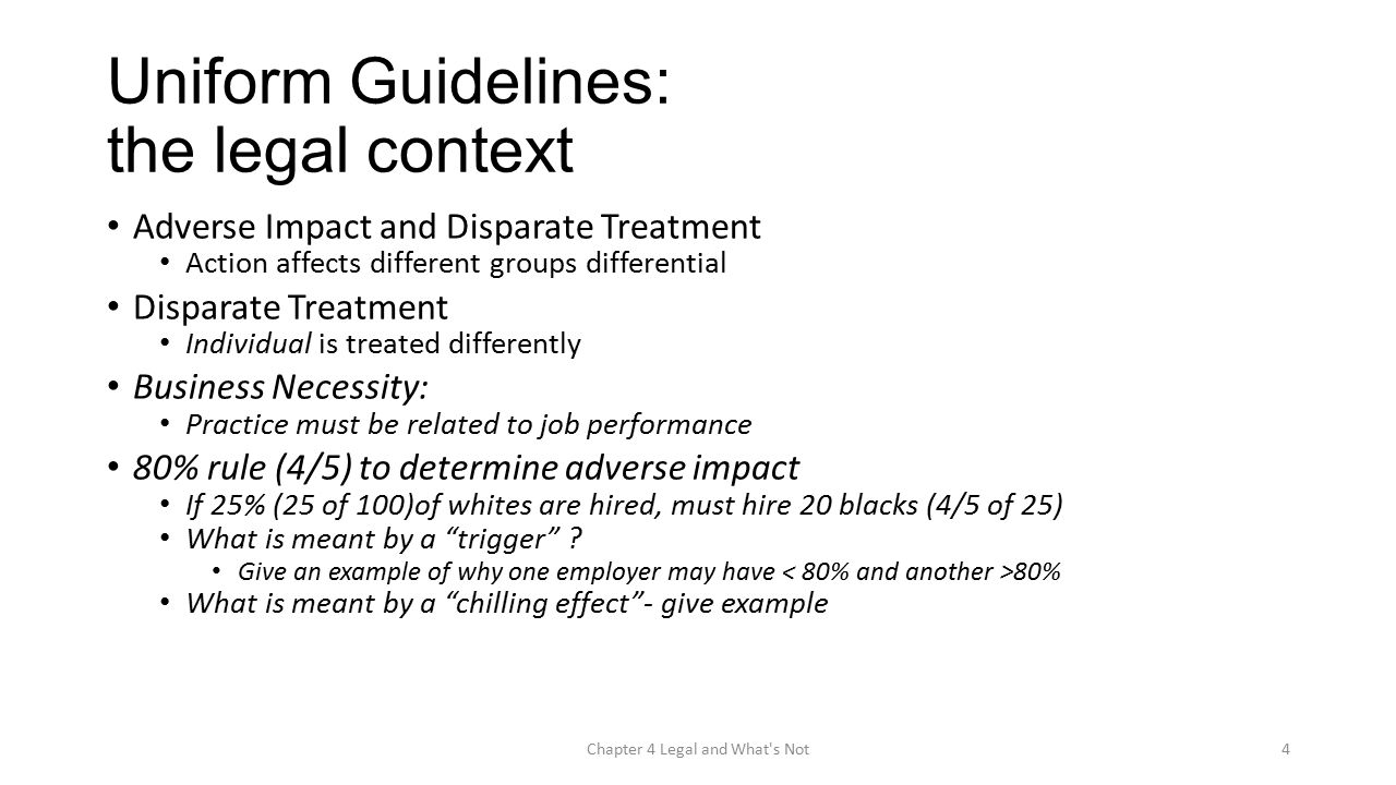 Uniform Guidelines: the legal context Adverse Impact and Disparate Treatment Action affects different groups differential Disparate Treatment Individual is treated differently Business Necessity: Practice must be related to job performance 80% rule (4/5) to determine adverse impact If 25% (25 of 100)of whites are hired, must hire 20 blacks (4/5 of 25) What is meant by a trigger .