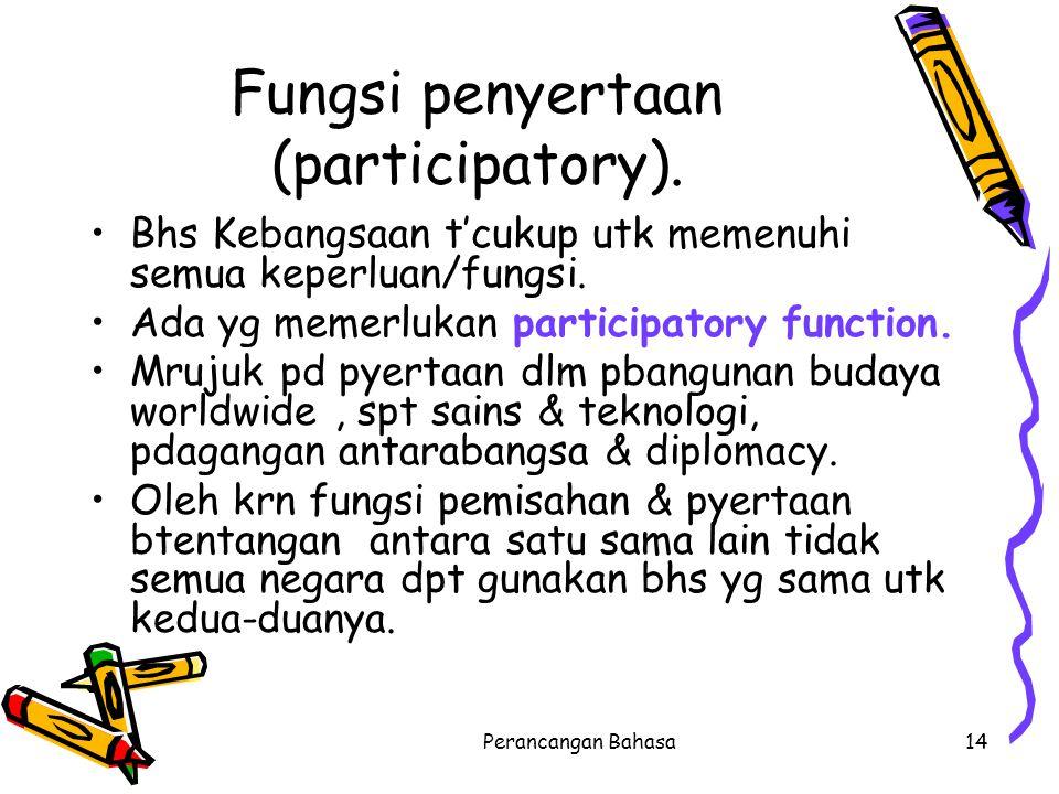Fungsi penyertaan (participatory). Bhs Kebangsaan t'cukup utk memenuhi semua keperluan/fungsi. Ada yg memerlukan participatory function. Mrujuk pd pye