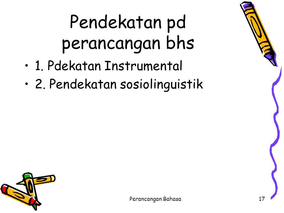Pendekatan pd perancangan bhs 1. Pdekatan Instrumental 2. Pendekatan sosiolinguistik 17Perancangan Bahasa