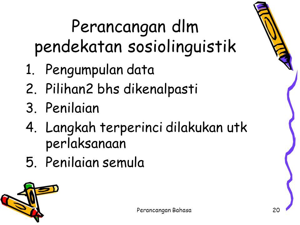 Perancangan dlm pendekatan sosiolinguistik 1.Pengumpulan data 2.Pilihan2 bhs dikenalpasti 3.Penilaian 4.Langkah terperinci dilakukan utk perlaksanaan