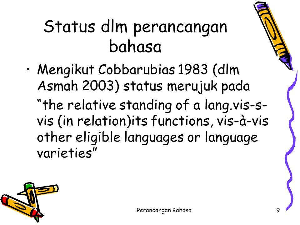 """Status dlm perancangan bahasa Mengikut Cobbarubias 1983 (dlm Asmah 2003) status merujuk pada """"the relative standing of a lang.vis-s- vis (in relation)"""