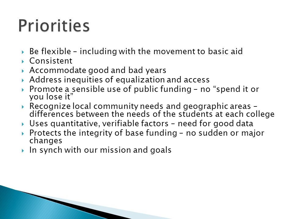  Be flexible – including with the movement to basic aid  Consistent  Accommodate good and bad years  Address inequities of equalization and access  Promote a sensible use of public funding – no spend it or you lose it  Recognize local community needs and geographic areas – differences between the needs of the students at each college  Uses quantitative, verifiable factors – need for good data  Protects the integrity of base funding – no sudden or major changes  In synch with our mission and goals
