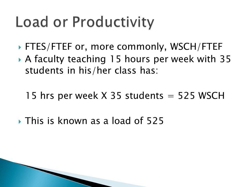 FTES/FTEF or, more commonly, WSCH/FTEF  A faculty teaching 15 hours per week with 35 students in his/her class has: 15 hrs per week X 35 students = 525 WSCH  This is known as a load of 525