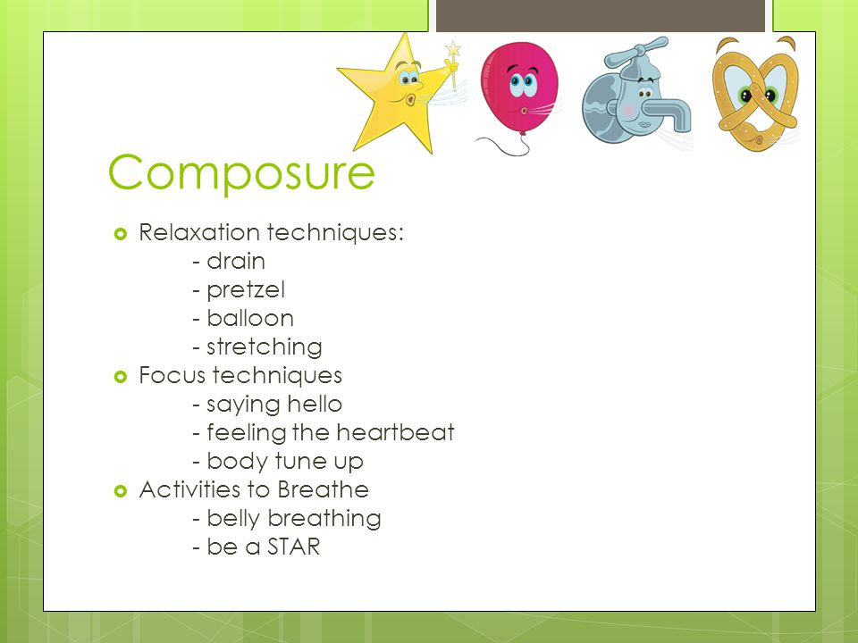 Composure  Relaxation techniques: - drain - pretzel - balloon - stretching  Focus techniques - saying hello - feeling the heartbeat - body tune up 