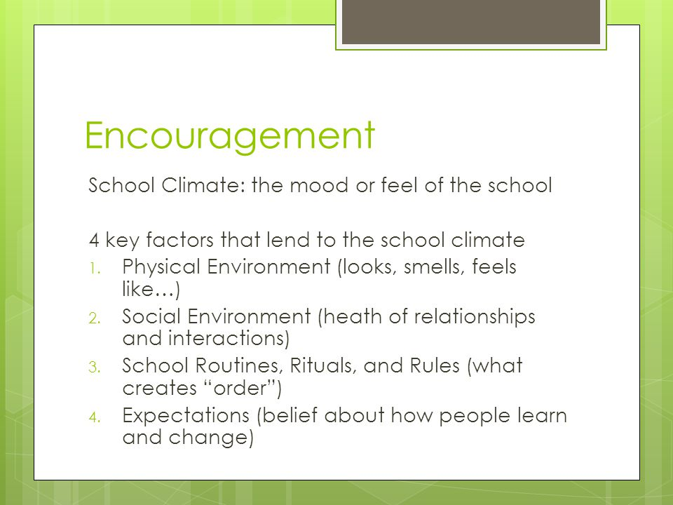 Encouragement School Climate: the mood or feel of the school 4 key factors that lend to the school climate 1. Physical Environment (looks, smells, fee