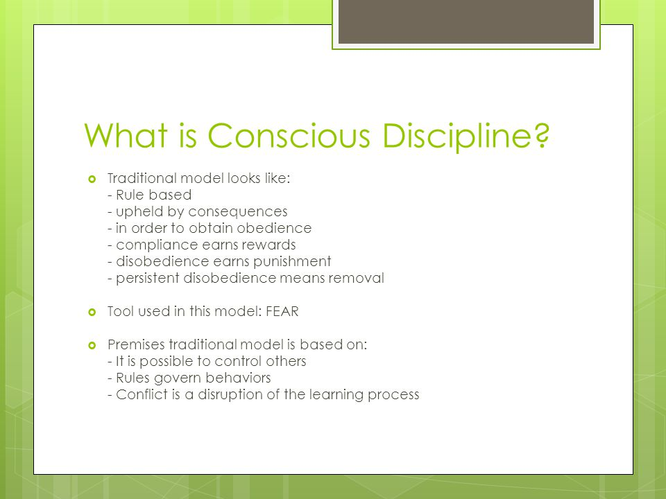 What is Conscious Discipline?  Traditional model looks like: - Rule based - upheld by consequences - in order to obtain obedience - compliance earns