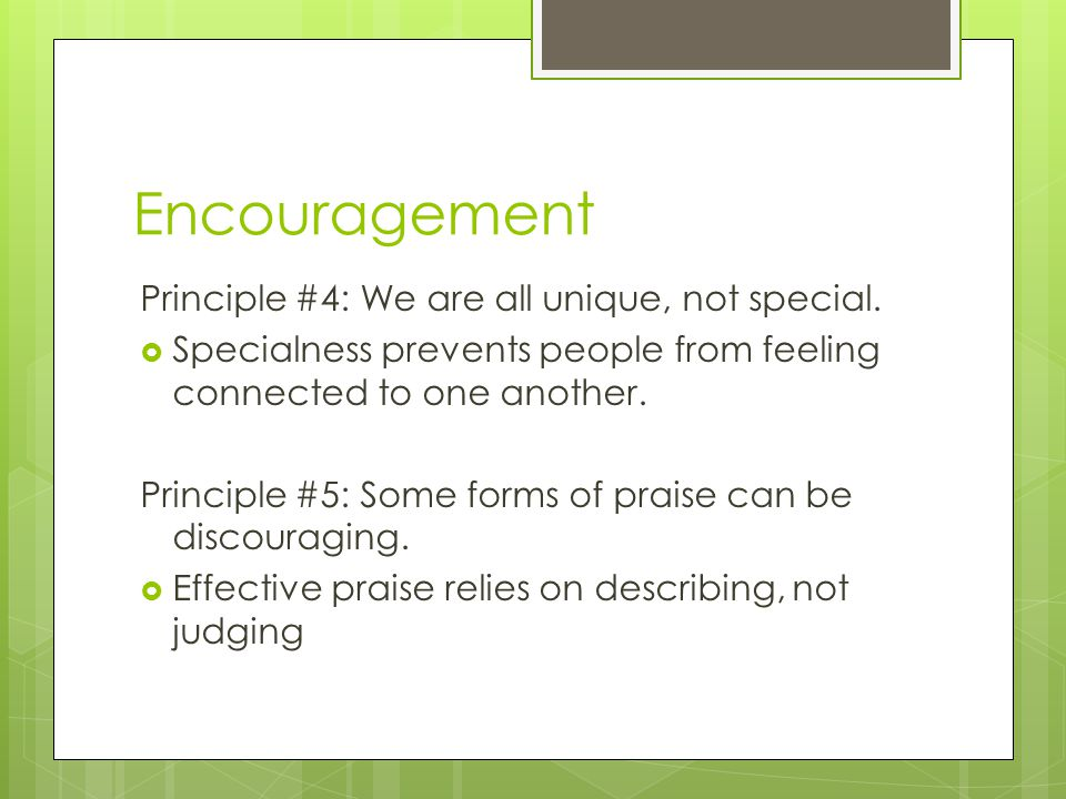 Encouragement Principle #4: We are all unique, not special.  Specialness prevents people from feeling connected to one another. Principle #5: Some fo