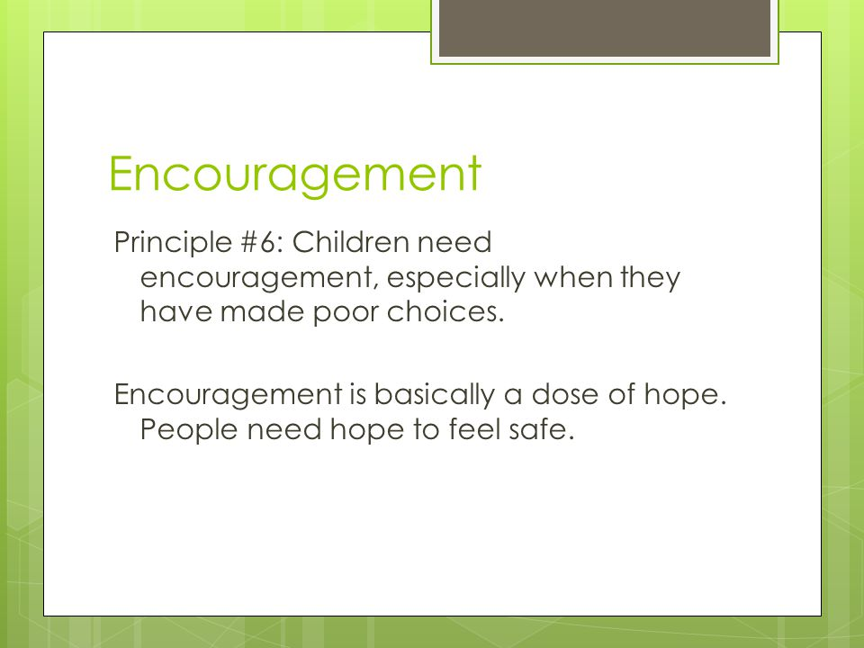 Encouragement Principle #6: Children need encouragement, especially when they have made poor choices. Encouragement is basically a dose of hope. Peopl