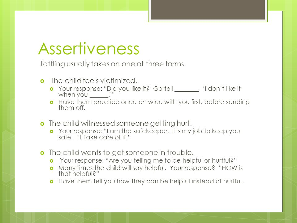 "Assertiveness Tattling usually takes on one of three forms  The child feels victimized.  Your response: ""Did you like it? Go tell ________, 'I don't"