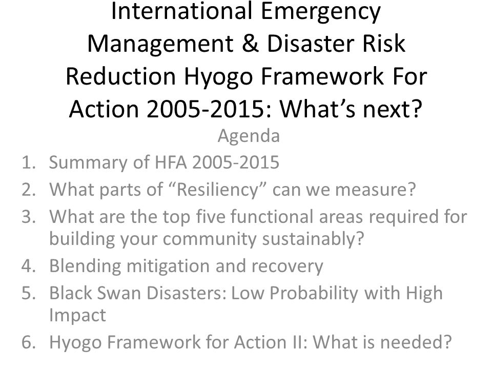 International Emergency Management & Disaster Risk Reduction Hyogo Framework For Action 2005-2015: What's next? Agenda 1.Summary of HFA 2005-2015 2.Wh