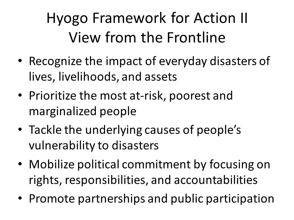 Hyogo Framework for Action II View from the Frontline Recognize the impact of everyday disasters of lives, livelihoods, and assets Prioritize the most