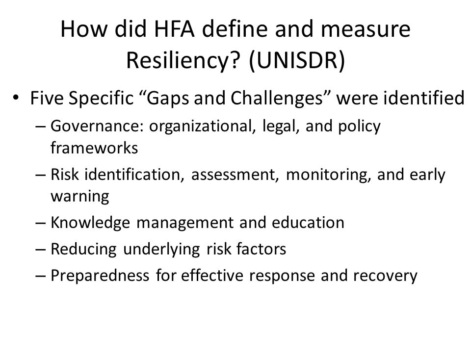 "How did HFA define and measure Resiliency? (UNISDR) Five Specific ""Gaps and Challenges"" were identified – Governance: organizational, legal, and polic"