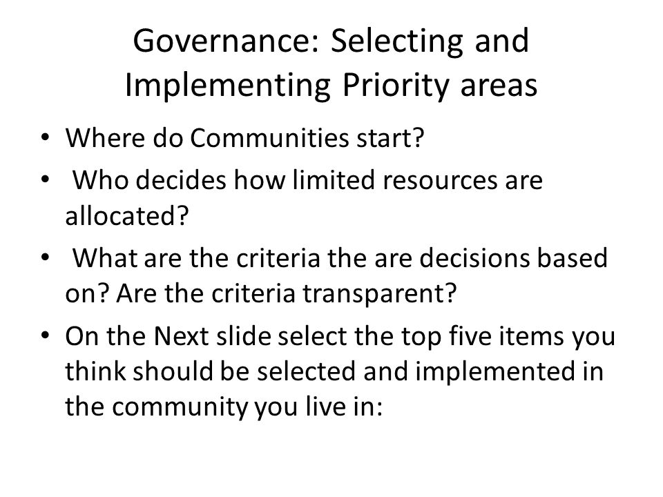 Governance: Selecting and Implementing Priority areas Where do Communities start? Who decides how limited resources are allocated? What are the criter