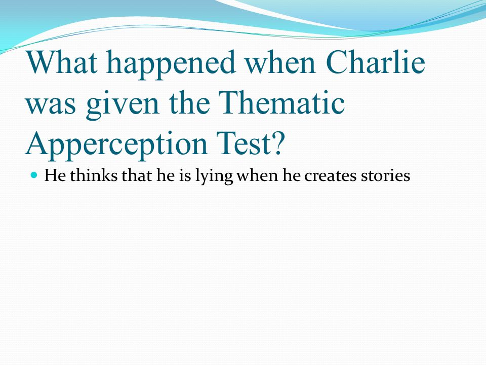 What happened when Charlie was given the Thematic Apperception Test? He thinks that he is lying when he creates stories