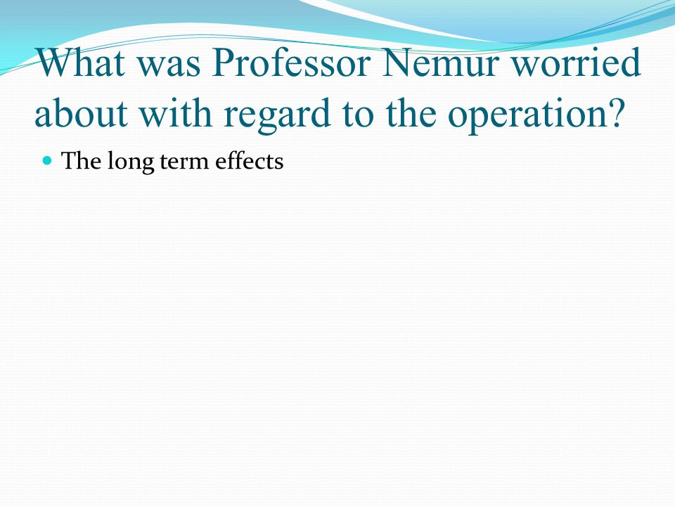 What was Professor Nemur worried about with regard to the operation? The long term effects