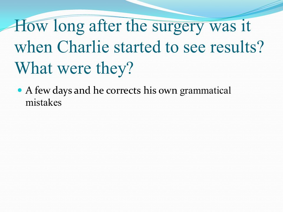 How long after the surgery was it when Charlie started to see results? What were they? A few days and he corrects his own grammatical mistakes