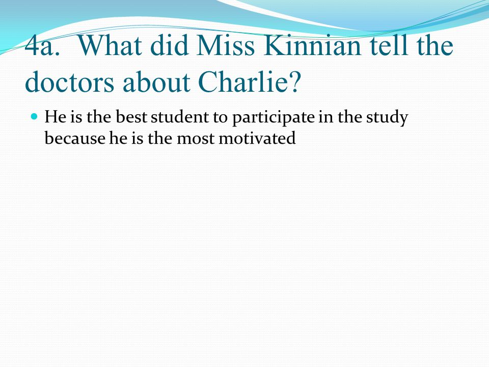 4a. What did Miss Kinnian tell the doctors about Charlie? He is the best student to participate in the study because he is the most motivated