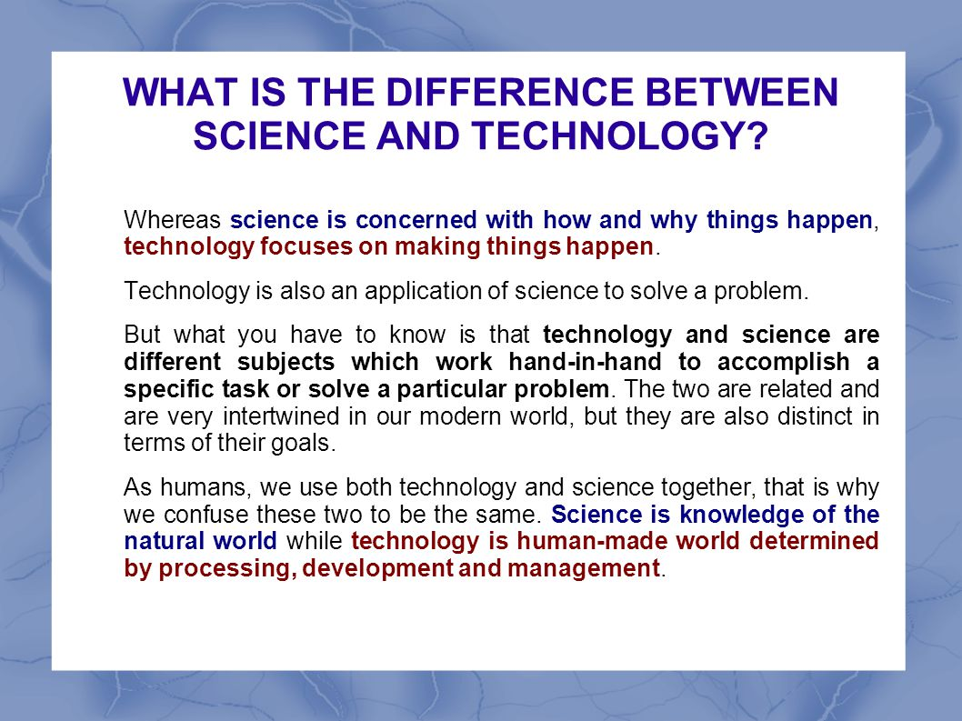 WHAT IS THE DIFFERENCE BETWEEN SCIENCE AND TECHNOLOGY? Whereas science is concerned with how and why things happen, technology focuses on making thing