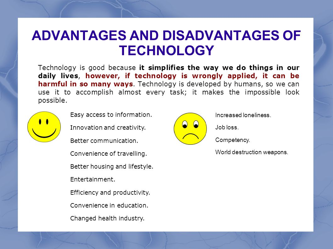 ADVANTAGES AND DISADVANTAGES OF TECHNOLOGY Technology is good because it simplifies the way we do things in our daily lives, however, if technology is