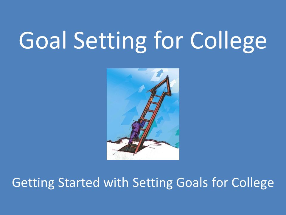 Goal Setting for College Getting Started with Setting Goals for College