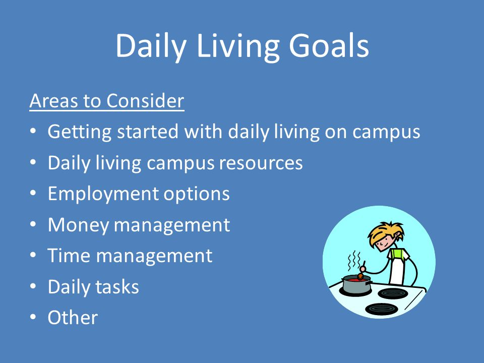 Daily Living Goals Areas to Consider Getting started with daily living on campus Daily living campus resources Employment options Money management Time management Daily tasks Other