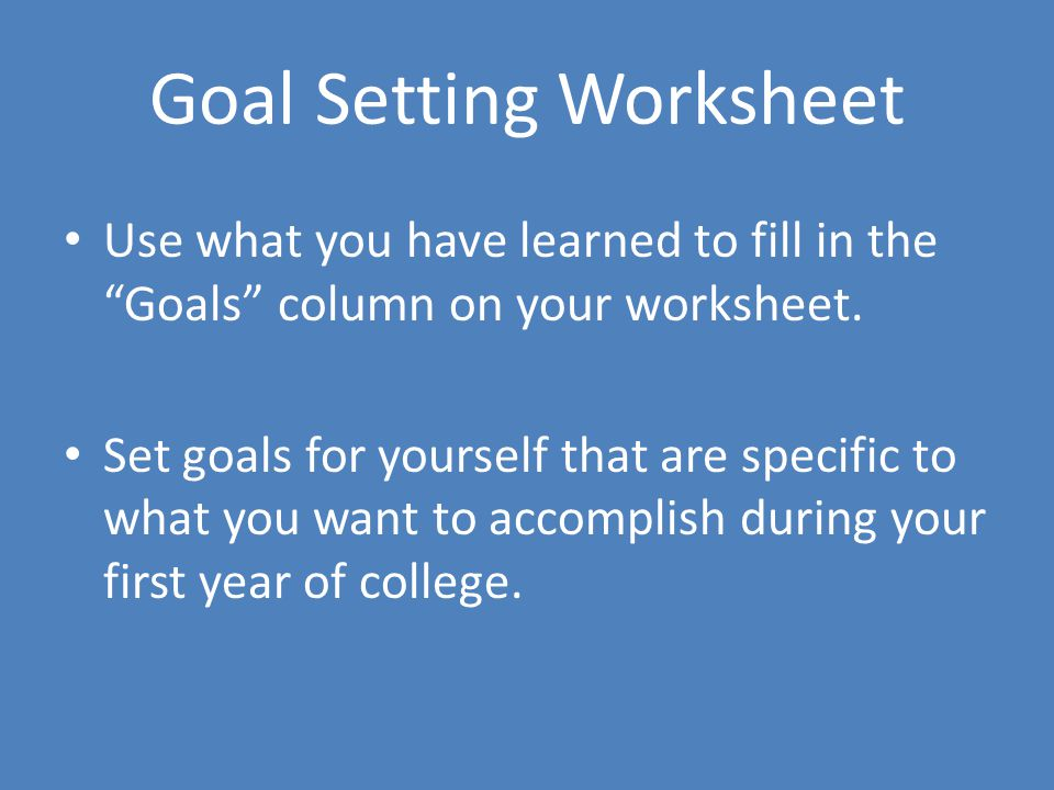 """Goal Setting Worksheet Use what you have learned to fill in the """"Goals"""" column on your worksheet. Set goals for yourself that are specific to what you"""