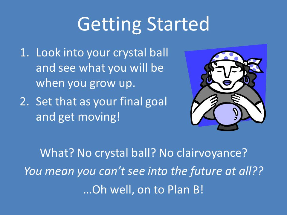 Getting Started 1.Look into your crystal ball and see what you will be when you grow up. 2.Set that as your final goal and get moving! What? No crysta