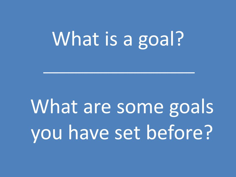 What is a goal? What are some goals you have set before?