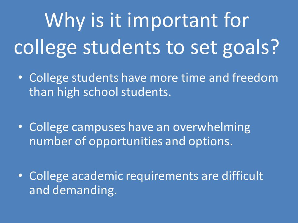 Why is it important for college students to set goals? College students have more time and freedom than high school students. College campuses have an
