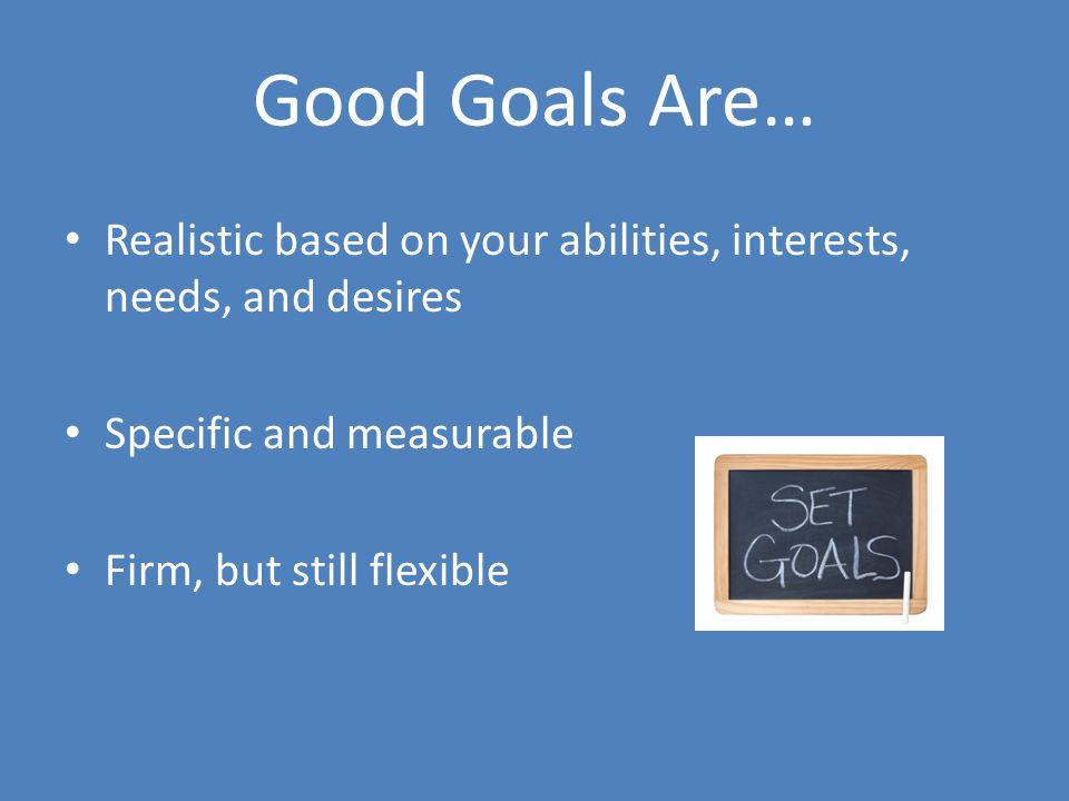 Good Goals Are… Realistic based on your abilities, interests, needs, and desires Specific and measurable Firm, but still flexible