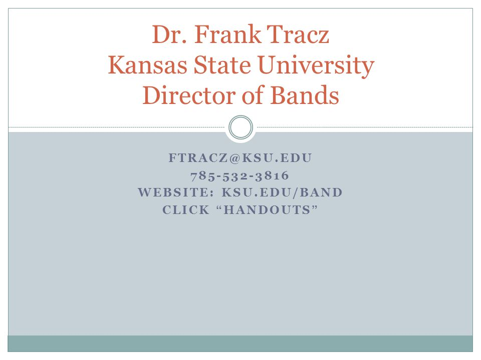 "Dr. Frank Tracz Kansas State University Director of Bands FTRACZ@KSU.EDU 785-532-3816 WEBSITE: KSU.EDU/BAND CLICK ""HANDOUTS"""