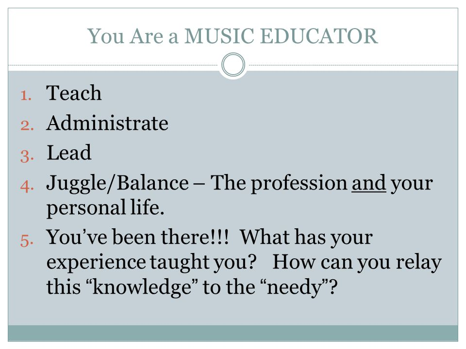 You Are a MUSIC EDUCATOR 1. Teach 2. Administrate 3. Lead 4. Juggle/Balance – The profession and your personal life. 5. You've been there!!! What has