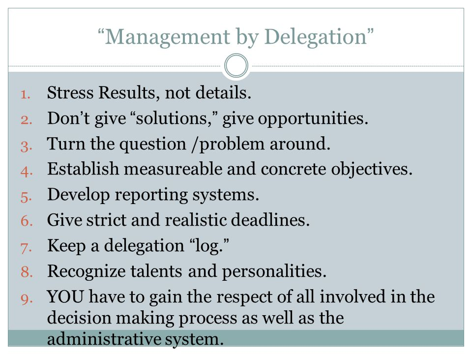 """Management by Delegation"" 1. Stress Results, not details. 2. Don't give ""solutions,"" give opportunities. 3. Turn the question /problem around. 4. Est"