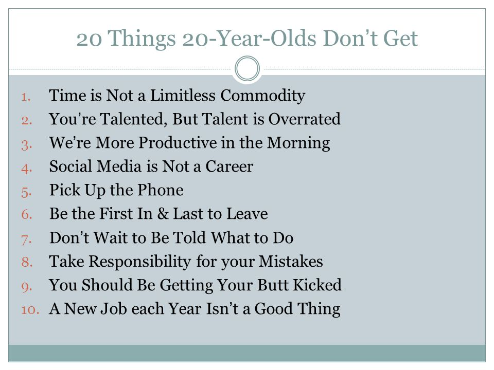 20 Things 20-Year-Olds Don't Get 1. Time is Not a Limitless Commodity 2. You're Talented, But Talent is Overrated 3. We're More Productive in the Morn