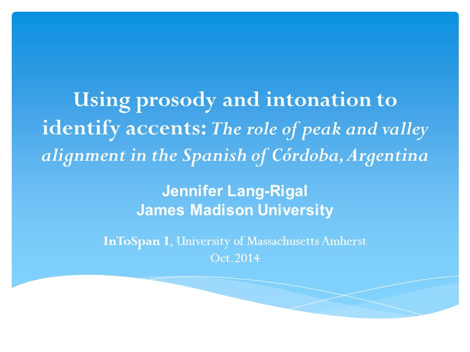 Using prosody and intonation to identify accents: The role of peak and valley alignment in the Spanish of Córdoba, Argentina Jennifer Lang-Rigal James Madison University InToSpan I, University of Massachusetts Amherst Oct.2014