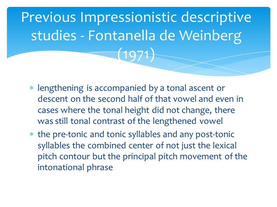  lengthening is accompanied by a tonal ascent or descent on the second half of that vowel and even in cases where the tonal height did not change, there was still tonal contrast of the lengthened vowel  the pre-tonic and tonic syllables and any post-tonic syllables the combined center of not just the lexical pitch contour but the principal pitch movement of the intonational phrase Previous Impressionistic descriptive studies - Fontanella de Weinberg (1971)