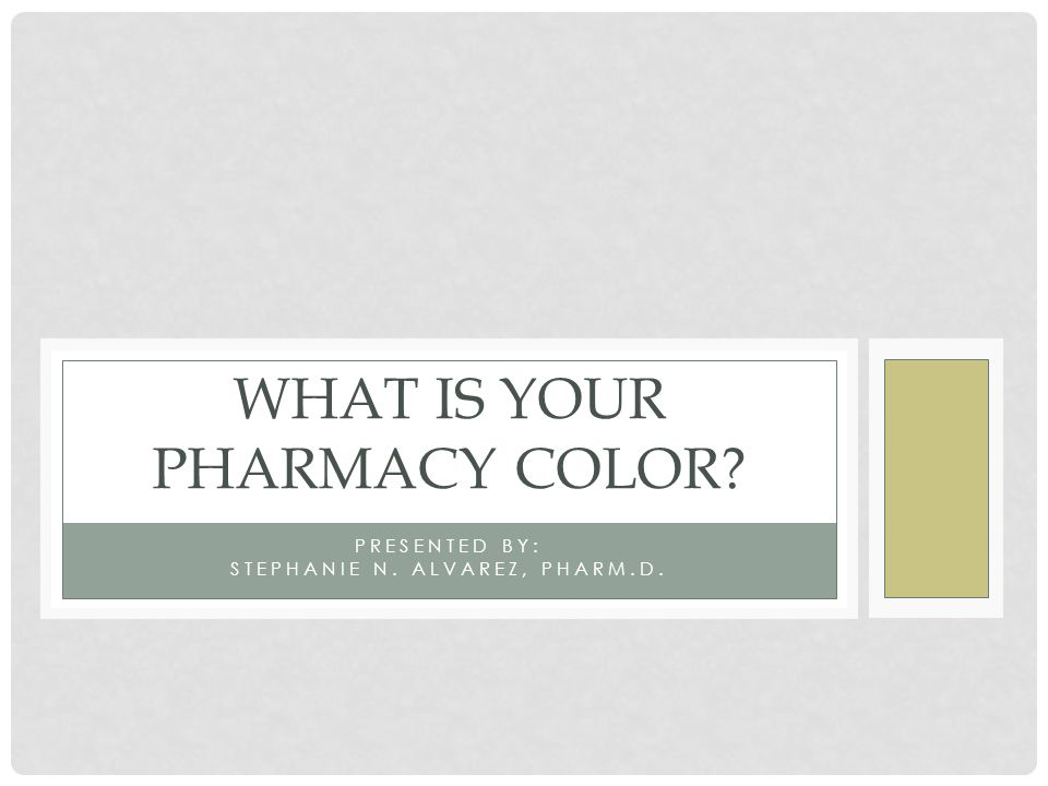PRESENTED BY: STEPHANIE N. ALVAREZ, PHARM.D. WHAT IS YOUR PHARMACY COLOR