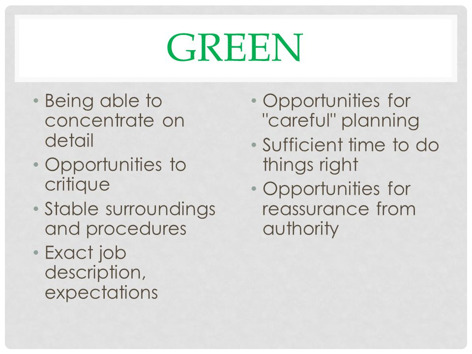 GREEN Being able to concentrate on detail Opportunities to critique Stable surroundings and procedures Exact job description, expectations Opportunities for careful planning Sufficient time to do things right Opportunities for reassurance from authority