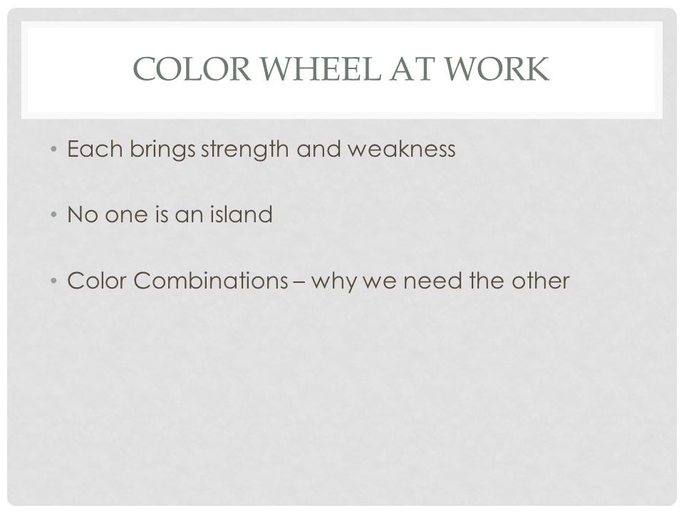 COLOR WHEEL AT WORK Each brings strength and weakness No one is an island Color Combinations – why we need the other