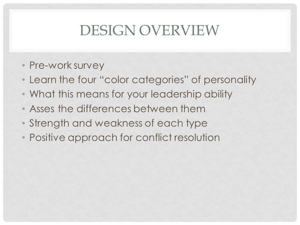 DESIGN OVERVIEW Pre-work survey Learn the four color categories of personality What this means for your leadership ability Asses the differences between them Strength and weakness of each type Positive approach for conflict resolution